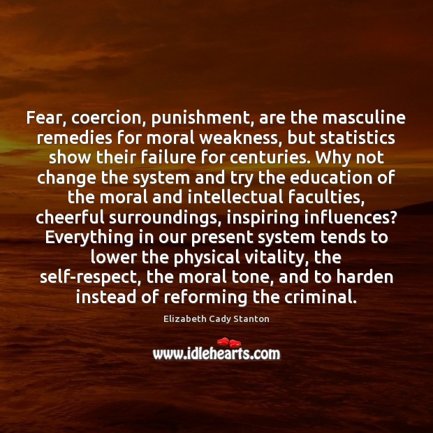 Fear, coercion, punishment, are the masculine remedies for moral weakness, but statistics Elizabeth Cady Stanton Picture Quote