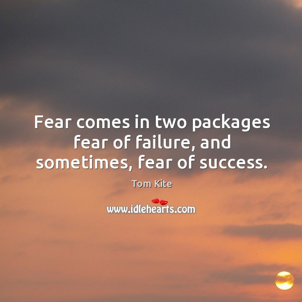 Fear comes in two packages fear of failure, and sometimes, fear of success. Image