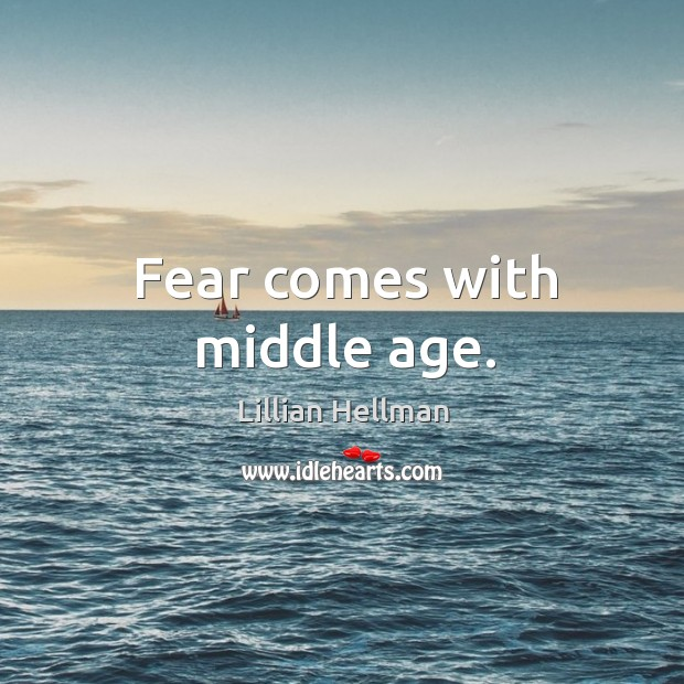 Fear comes with middle age. Lillian Hellman Picture Quote