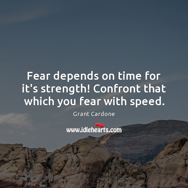 Fear depends on time for it's strength! Confront that which you fear with speed. Image