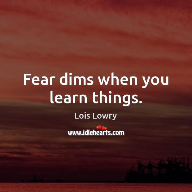 Fear dims when you learn things. Lois Lowry Picture Quote