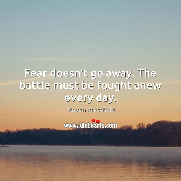 Fear doesn't go away. The battle must be fought anew every day. Steven Pressfield Picture Quote