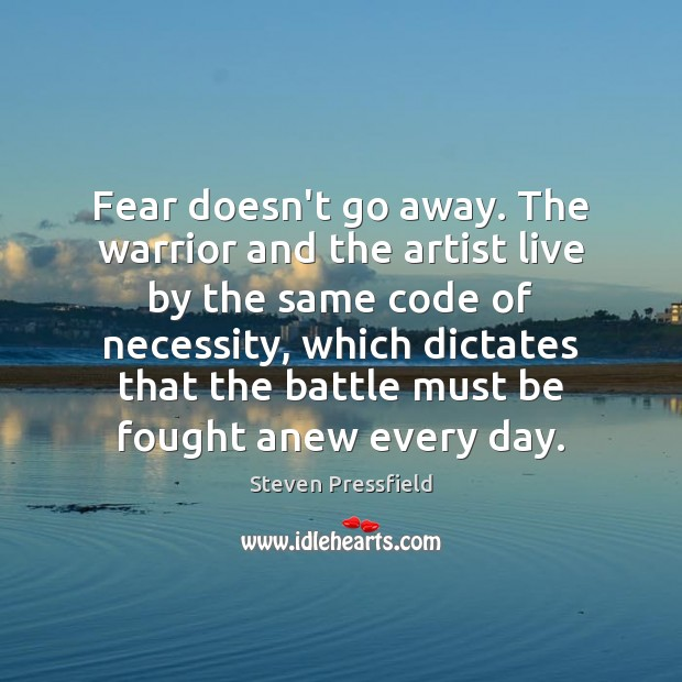 Fear doesn't go away. The warrior and the artist live by the Steven Pressfield Picture Quote