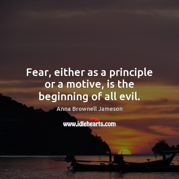 Image, Fear, either as a principle or a motive, is the beginning of all evil.