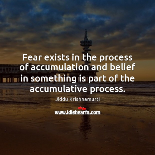 Image, Fear exists in the process of accumulation and belief in something is