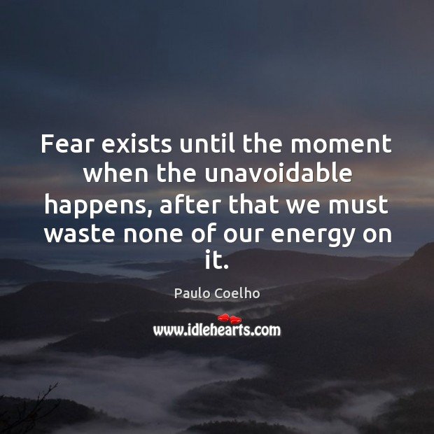 Image, Fear exists until the moment when the unavoidable happens, after that we