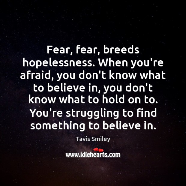 Fear, fear, breeds hopelessness. When you're afraid, you don't know what to Struggle Quotes Image