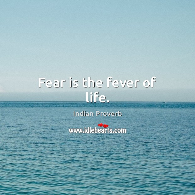 Fear is the fever of life. Image