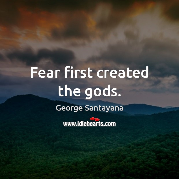 Fear first created the Gods. George Santayana Picture Quote