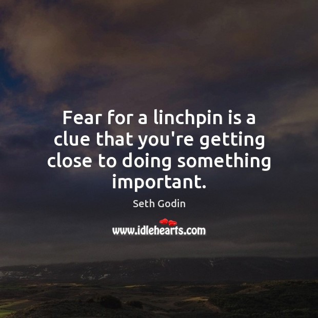 Fear for a linchpin is a clue that you're getting close to doing something important. Seth Godin Picture Quote