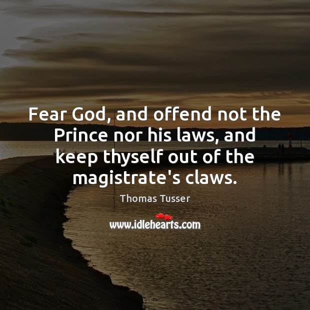 Fear God, and offend not the Prince nor his laws, and keep Thomas Tusser Picture Quote