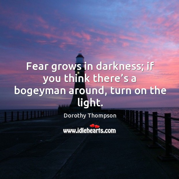 Fear grows in darkness; if you think there's a bogeyman around, turn on the light. Dorothy Thompson Picture Quote