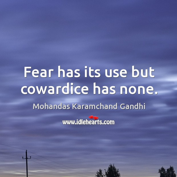 Fear has its use but cowardice has none. Image