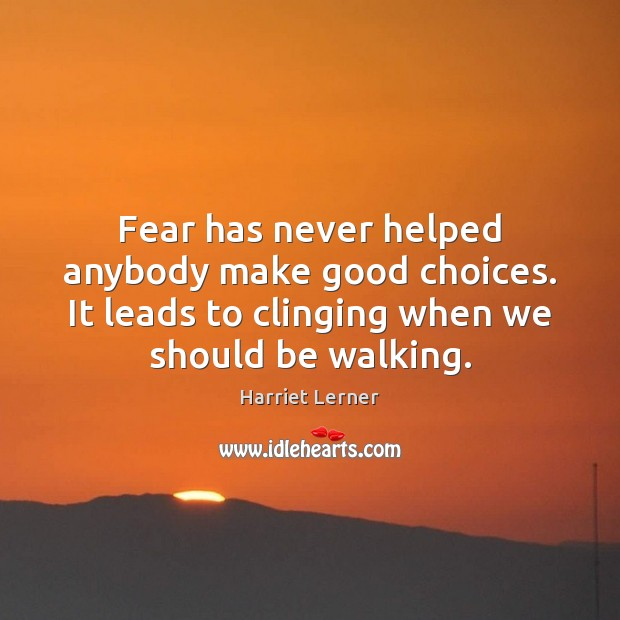 Image, Fear has never helped anybody make good choices. It leads to clinging