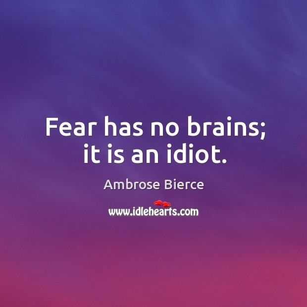 Image, Fear has no brains; it is an idiot.