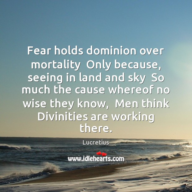 Fear holds dominion over mortality  Only because, seeing in land and sky Lucretius Picture Quote
