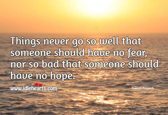 Things never go so well that someone should have no fear, nor so bad that someone should have no hope. Danish Proverbs Image