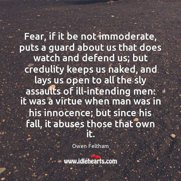 Fear, if it be not immoderate, puts a guard about us that Owen Feltham Picture Quote