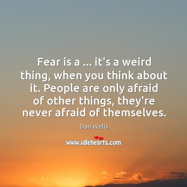 Fear is a … it's a weird thing, when you think about it. Dan Wells Picture Quote