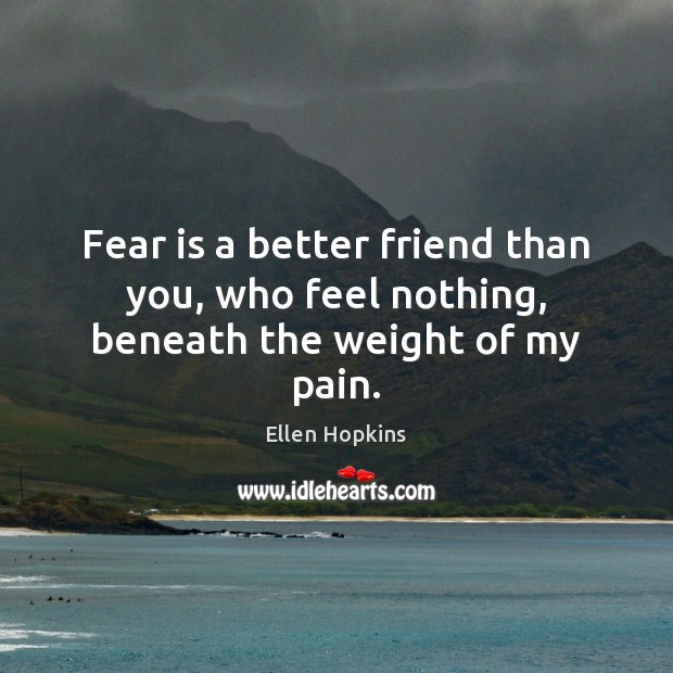Fear is a better friend than you, who feel nothing, beneath the weight of my pain. Ellen Hopkins Picture Quote