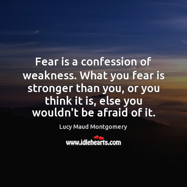 Fear is a confession of weakness. What you fear is stronger than Lucy Maud Montgomery Picture Quote