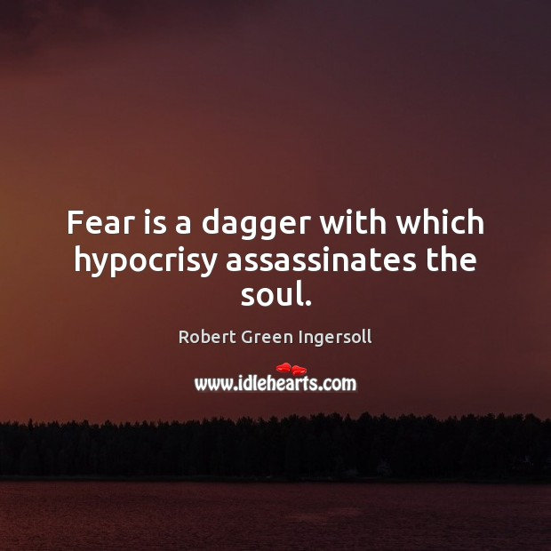 Fear is a dagger with which hypocrisy assassinates the soul. Image