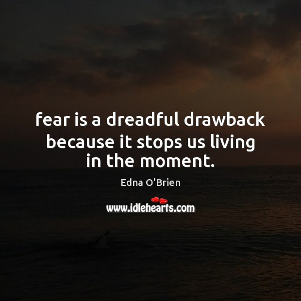 Fear is a dreadful drawback because it stops us living in the moment. Image
