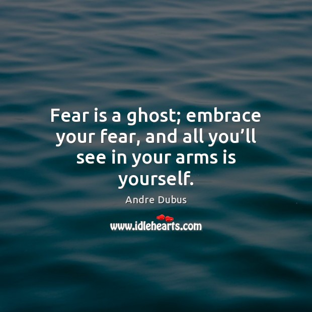 Image, Fear is a ghost; embrace your fear, and all you'll see in your arms is yourself.