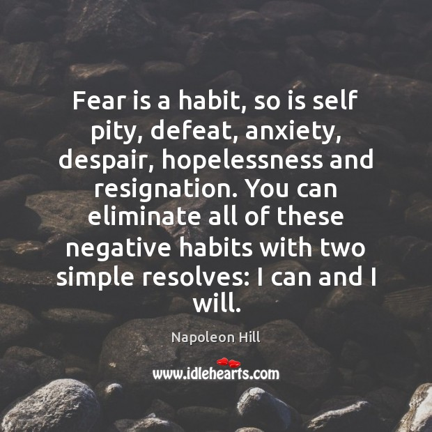 Fear is a habit, so is self pity, defeat, anxiety, despair, hopelessness Image