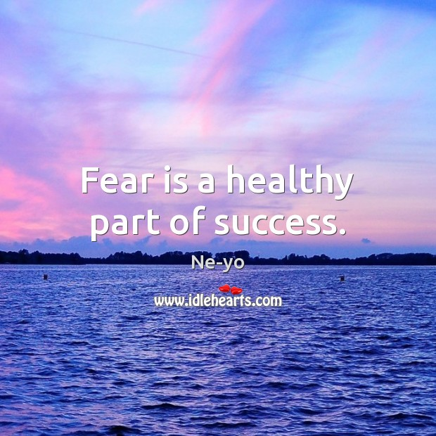 Fear is a healthy part of success. Ne-yo Picture Quote