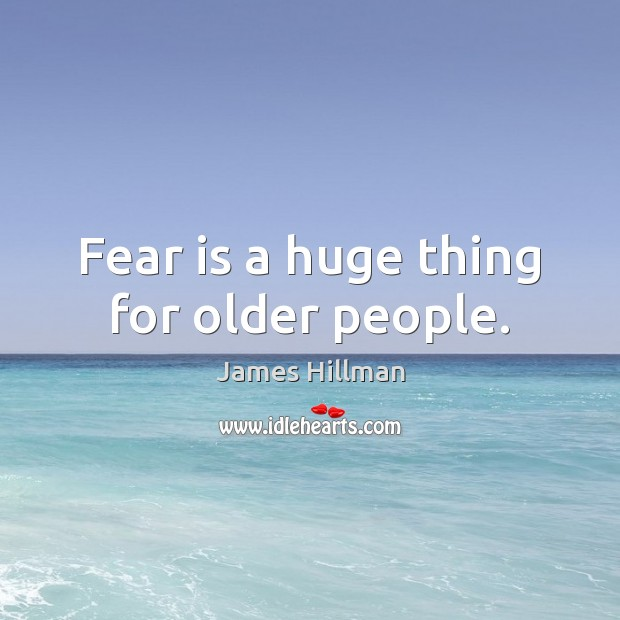 Fear is a huge thing for older people. Image