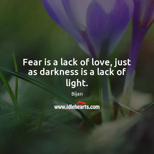 Fear is a lack of love, just as darkness is a lack of light. Fear Quotes Image