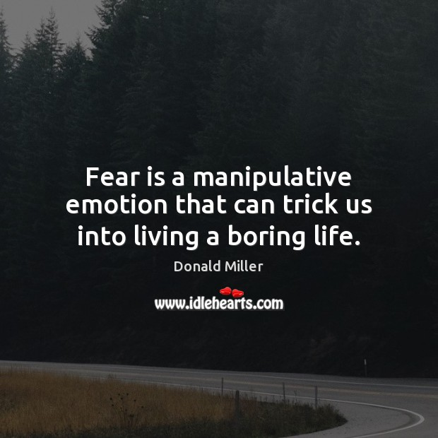 Fear is a manipulative emotion that can trick us into living a boring life. Donald Miller Picture Quote