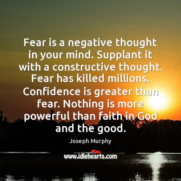 Fear is a negative thought in your mind. Supplant it with a Image