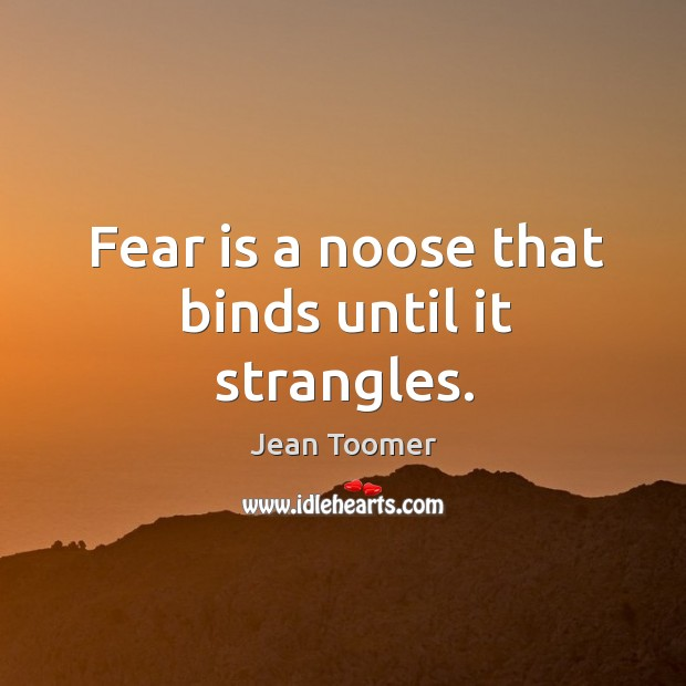 Fear is a noose that binds until it strangles. Jean Toomer Picture Quote