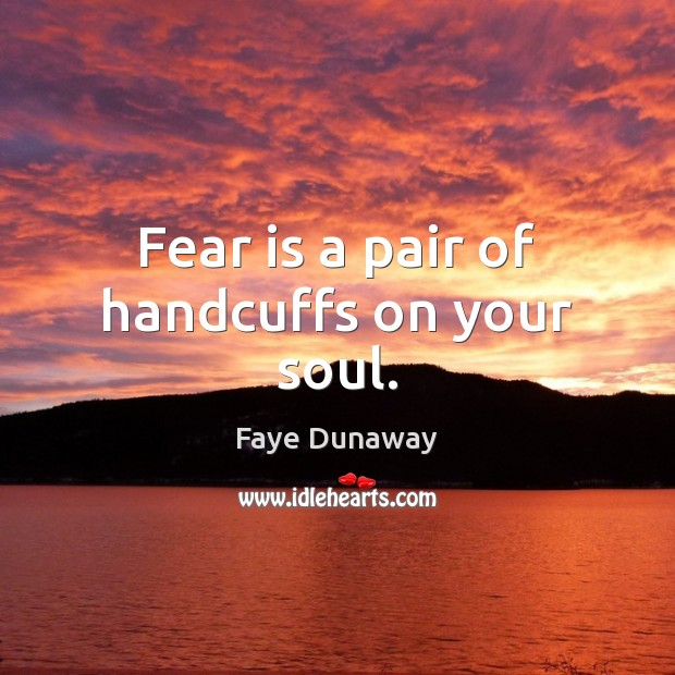 Fear is a pair of handcuffs on your soul. Image