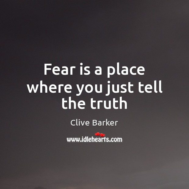 Fear is a place where you just tell the truth Clive Barker Picture Quote