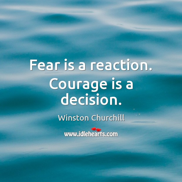 Fear is a reaction. Courage is a decision. Winston Churchill Picture Quote