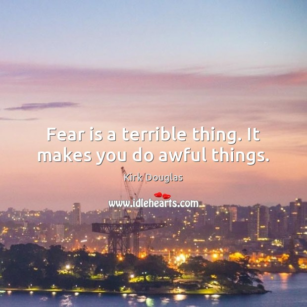 Fear is a terrible thing. It makes you do awful things. Kirk Douglas Picture Quote