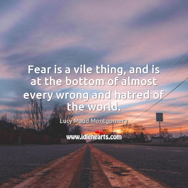 Fear is a vile thing, and is at the bottom of almost every wrong and hatred of the world. Lucy Maud Montgomery Picture Quote