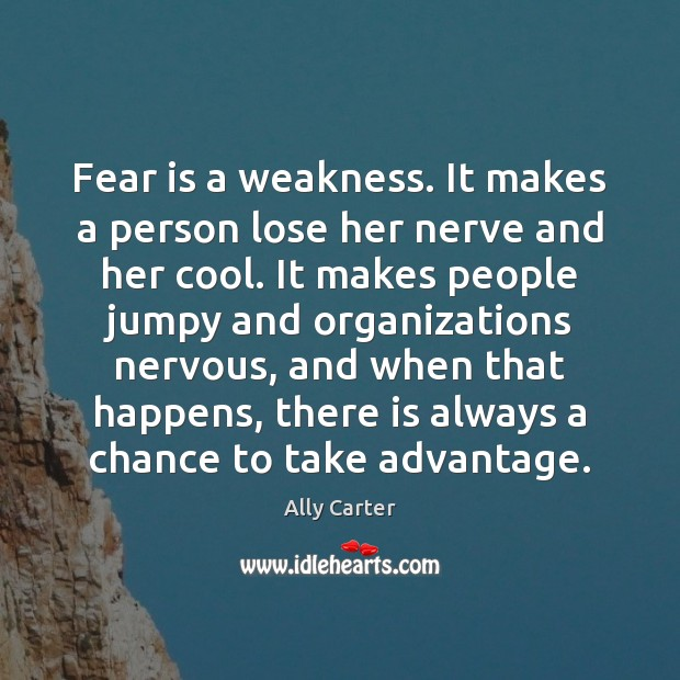 Fear is a weakness. It makes a person lose her nerve and Ally Carter Picture Quote