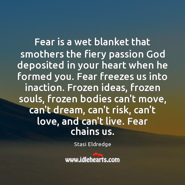 Fear is a wet blanket that smothers the fiery passion God deposited Image