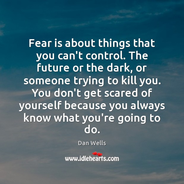 Fear is about things that you can't control. The future or the Dan Wells Picture Quote