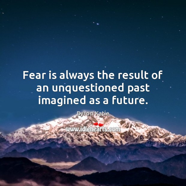 Fear is always the result of an unquestioned past imagined as a future. Byron Katie Picture Quote