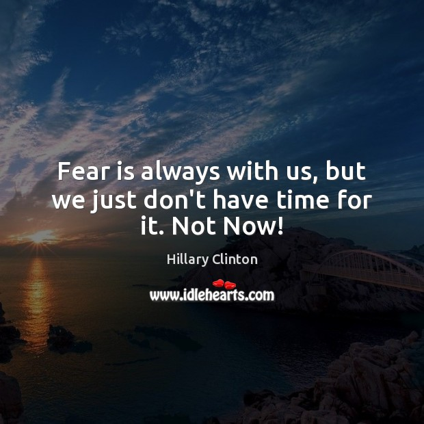 Fear is always with us, but we just don't have time for it. Not Now! Image