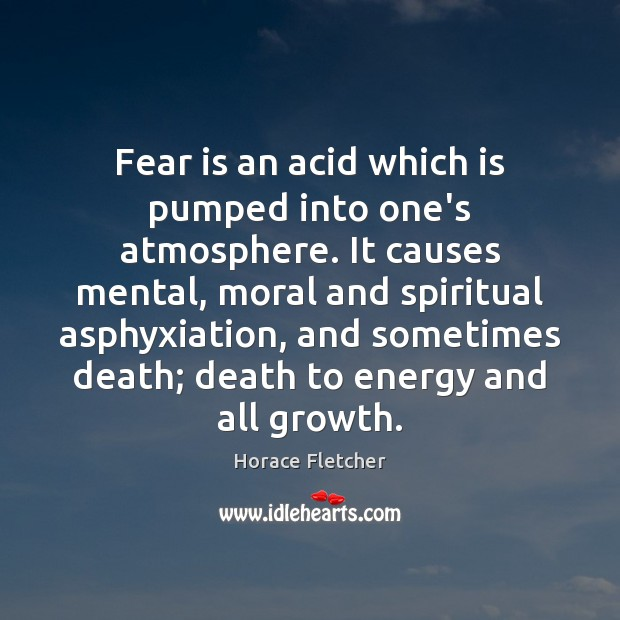 Fear is an acid which is pumped into one's atmosphere. It causes Image