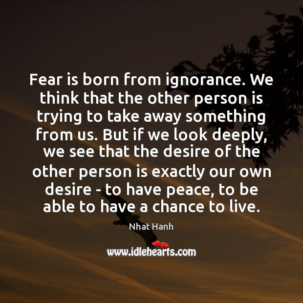 Fear is born from ignorance. We think that the other person is Nhat Hanh Picture Quote