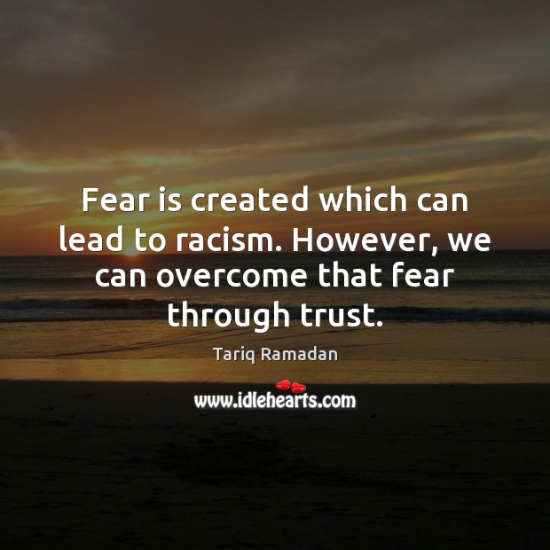 Fear is created which can lead to racism. However, we can overcome Tariq Ramadan Picture Quote