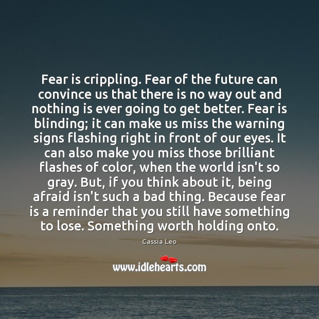 Fear is crippling. Fear of the future can convince us that there Cassia Leo Picture Quote