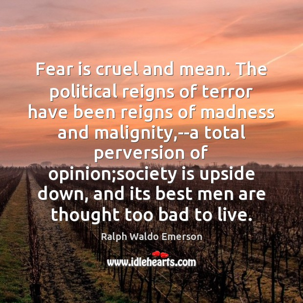 Fear is cruel and mean. The political reigns of terror have been Image
